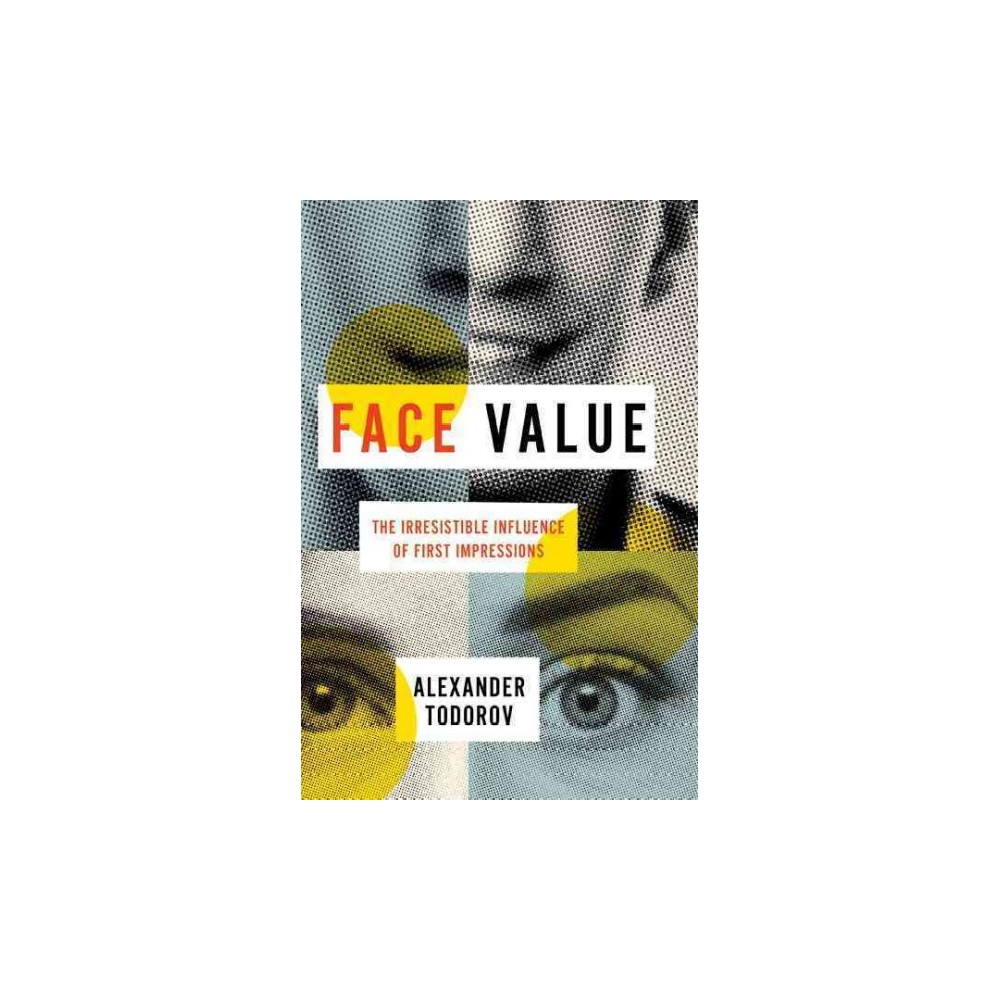 Face Value : The Irresistible Influence of First Impressions - by Alexander Todorov (Hardcover)