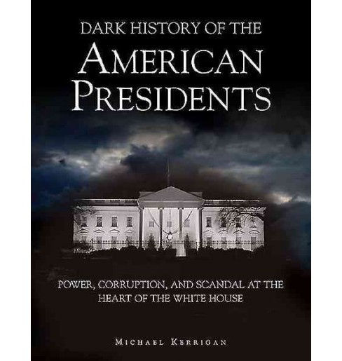 Dark History of the American Presidents : Power, Corruption and Scandal at the Heart of the White House - image 1 of 1