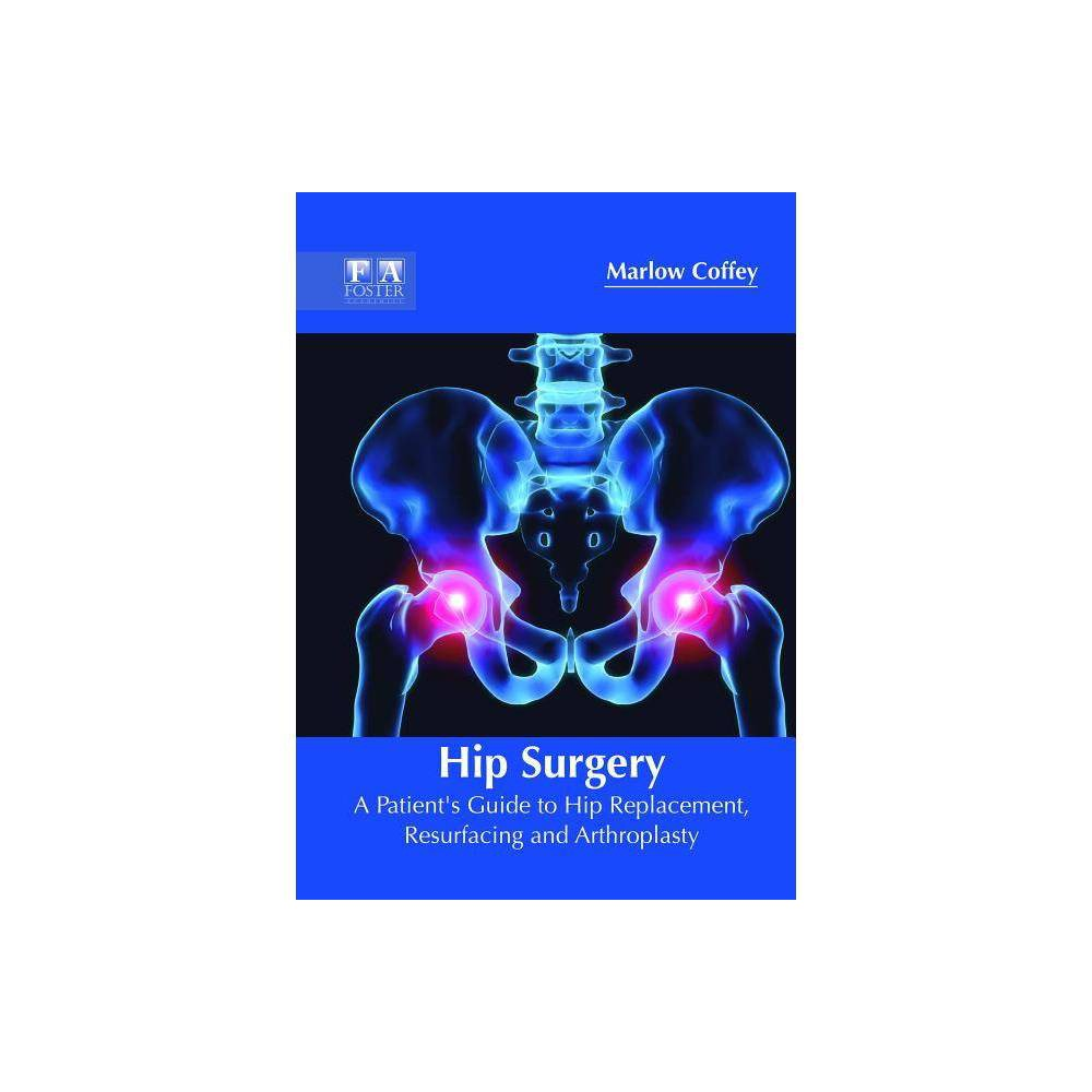 Hip Surgery: A Patient's Guide to Hip Replacement, Resurfacing and Arthroplasty - (Hardcover)