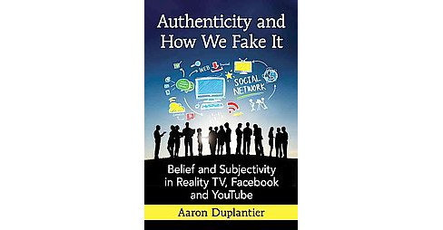 Authenticity and How We Fake It : Belief and Subjectivity in Reality TV, Facebook and Youtube - image 1 of 1