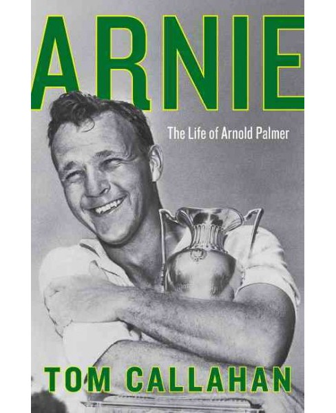 Arnie : The Life of Arnold Palmer -  by Tom Callahan (Hardcover) - image 1 of 1