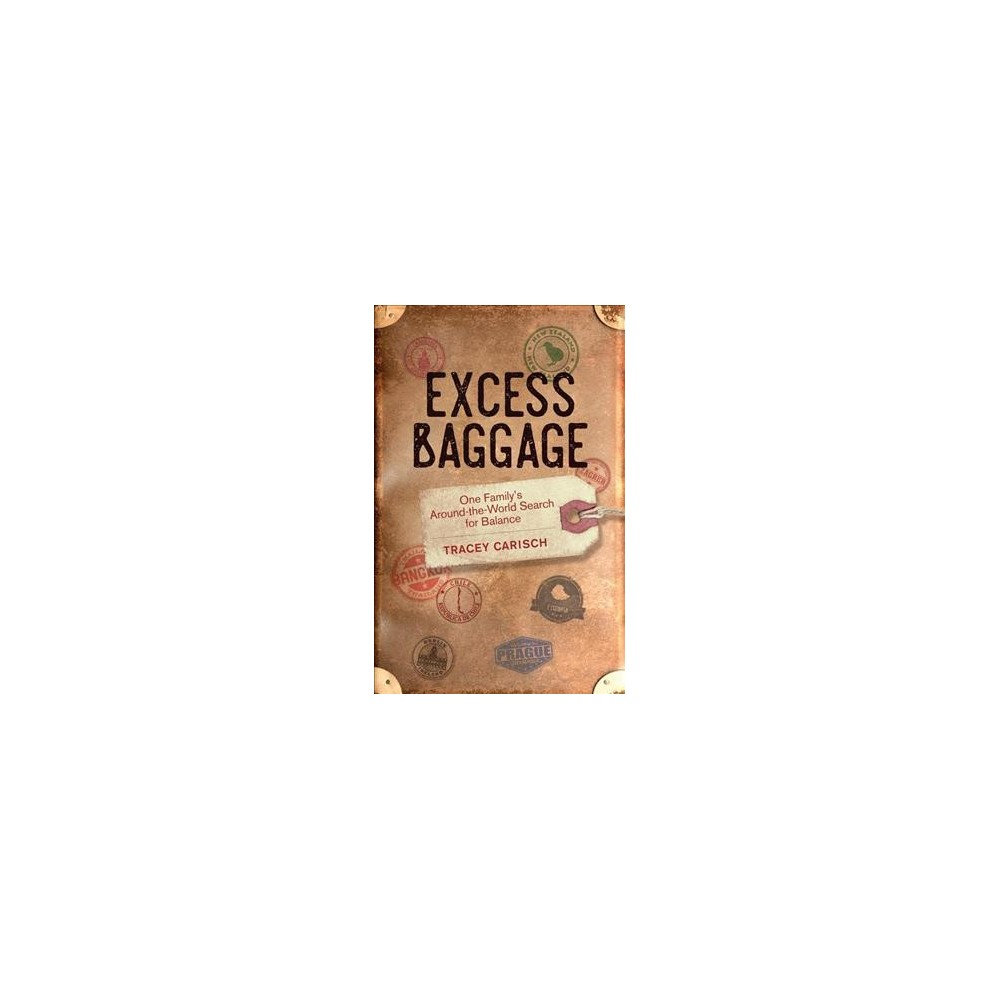 Excess Baggage : One Family's Around-the-World Search for Balance - by Tracey Carisch (Paperback)