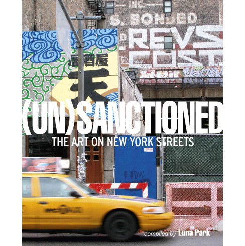 Un-Sanctioned : The Art on New York Streets (Hardcover) (Katherine (PHT) Lorimer) - image 1 of 1