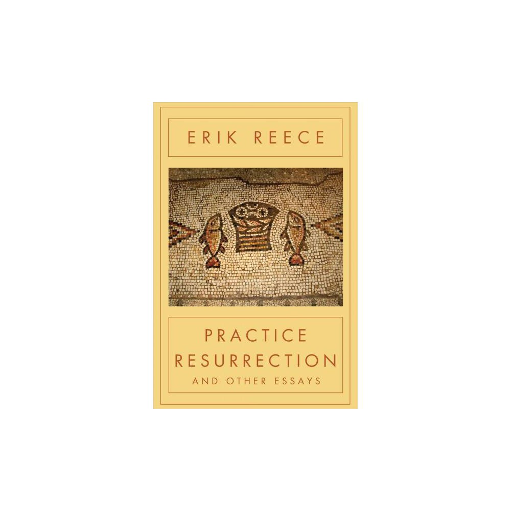 Practice Resurrection : And Other Essays - Reprint by Erik Reece (Paperback)