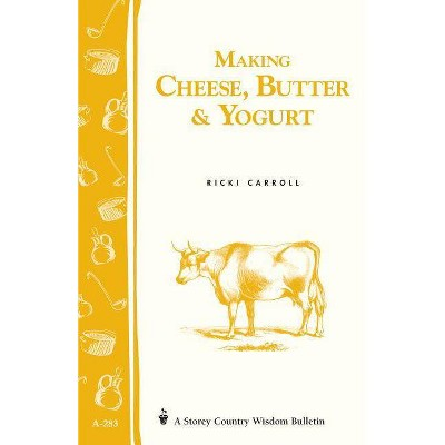 Making Cheese, Butter & Yogurt - (Storey Country Wisdom Bulletin) by  Ricki Carroll & Phyllis Hobson (Paperback)
