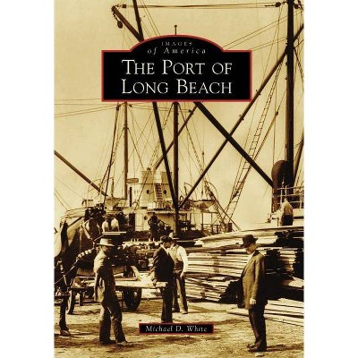 Port of Long Beach, The - by Michael D. White (Paperback)