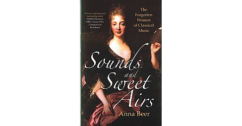 Sounds and Sweet Airs : The Forgotten Women of Classical Music (Hardcover) (Anna Beer) - image 1 of 1