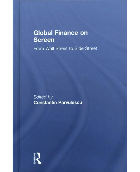 Global Finance on Screen : From Wall Street to Side Street -  by Constantin Parvulescu (Hardcover) - image 1 of 1