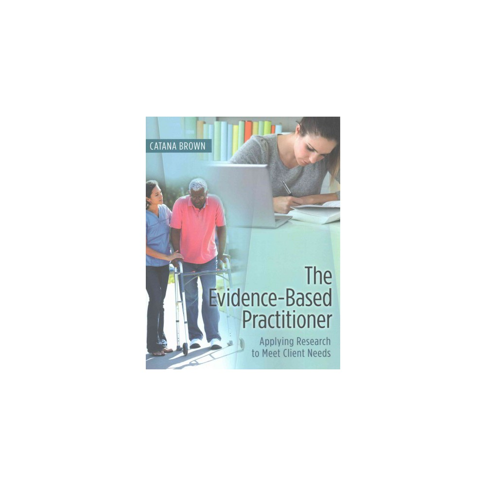 Evidence-Based Practitioner : Applying Research to Meet Client Needs (New) (Paperback) (Ph.D. Catana