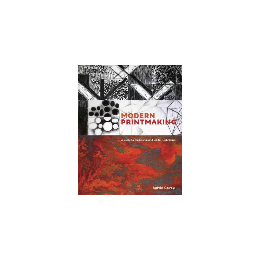 Modern Printmaking : A Guide to Traditional and Digital Techniques (Hardcover) (Sylvie Covey)