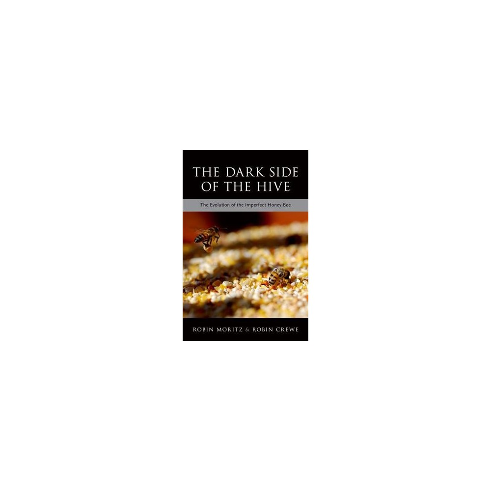 Dark Side of the Hive : The Evolution of the Imperfect Honeybee - (Hardcover)