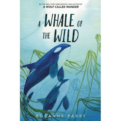 A Whale of the Wild - by Rosanne Parry (Hardcover)