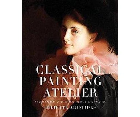 Classical Painting Atelier : A Contemporary Guide to Traditional Studio Practice (Hardcover) (Juliette - image 1 of 1