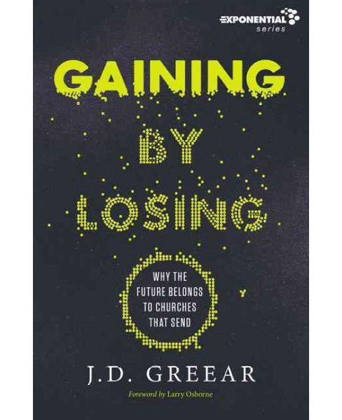 Gaining by Losing : Why the Future Belongs to Churches That Send (Paperback) (J. D. Greear) - image 1 of 1