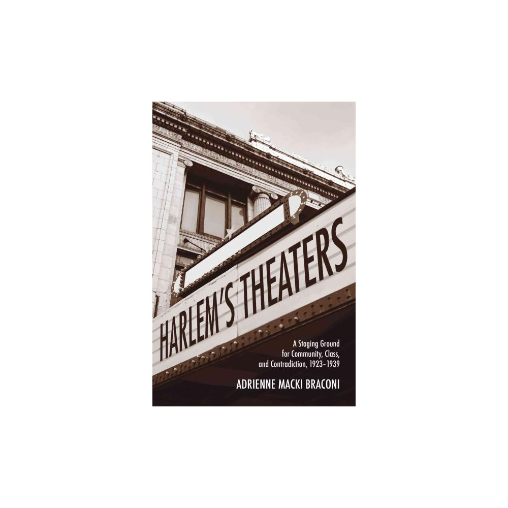 Harlem's Theaters : A Staging Ground for Community, Class, and Contradiction, 1923-1939 (Hardcover)