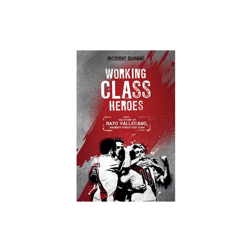 Working Class Heroes : The Story of Rayo Vallecano, Madrid's Forgotten Team - (Paperback)