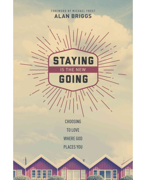 Staying Is the New Going : Choosing to Love Where God Places You (Paperback) (Alan Briggs) - image 1 of 1
