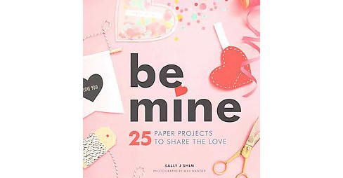 Be Mine : 25 Paper Projects to Share the Love (Paperback) (Sally J. Shim) - image 1 of 1