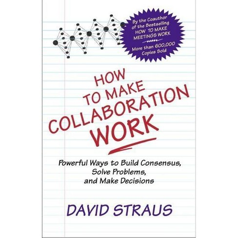 How to Make Collaboration Work - by  David Straus (Paperback) - image 1 of 1