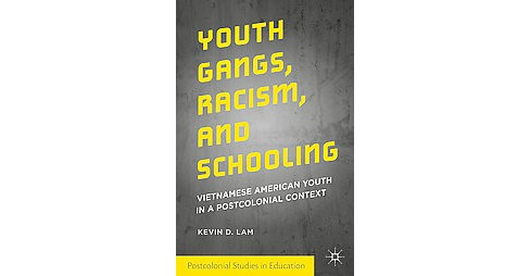 Youth Gangs, Racism, and Schooling : Vietnamese American Youth in a Postcolonial Context (Hardcover) - image 1 of 1