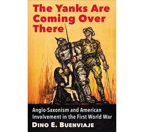 Yanks Are Coming over There : Anglo-Saxonism and American Involvement in the First World War (Paperback) - image 1 of 1