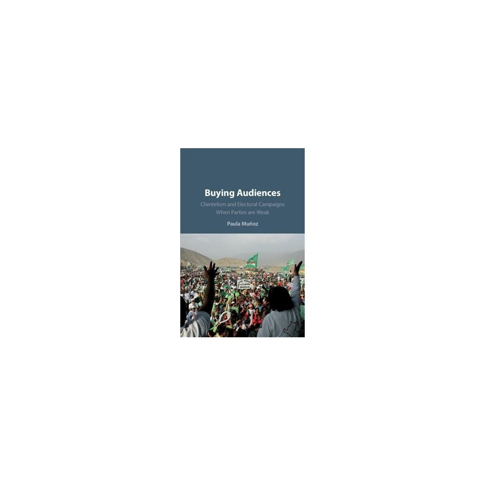 Buying Audiences : Clientelism and Electoral Campaigns When Parties Are Weak - (Hardcover)