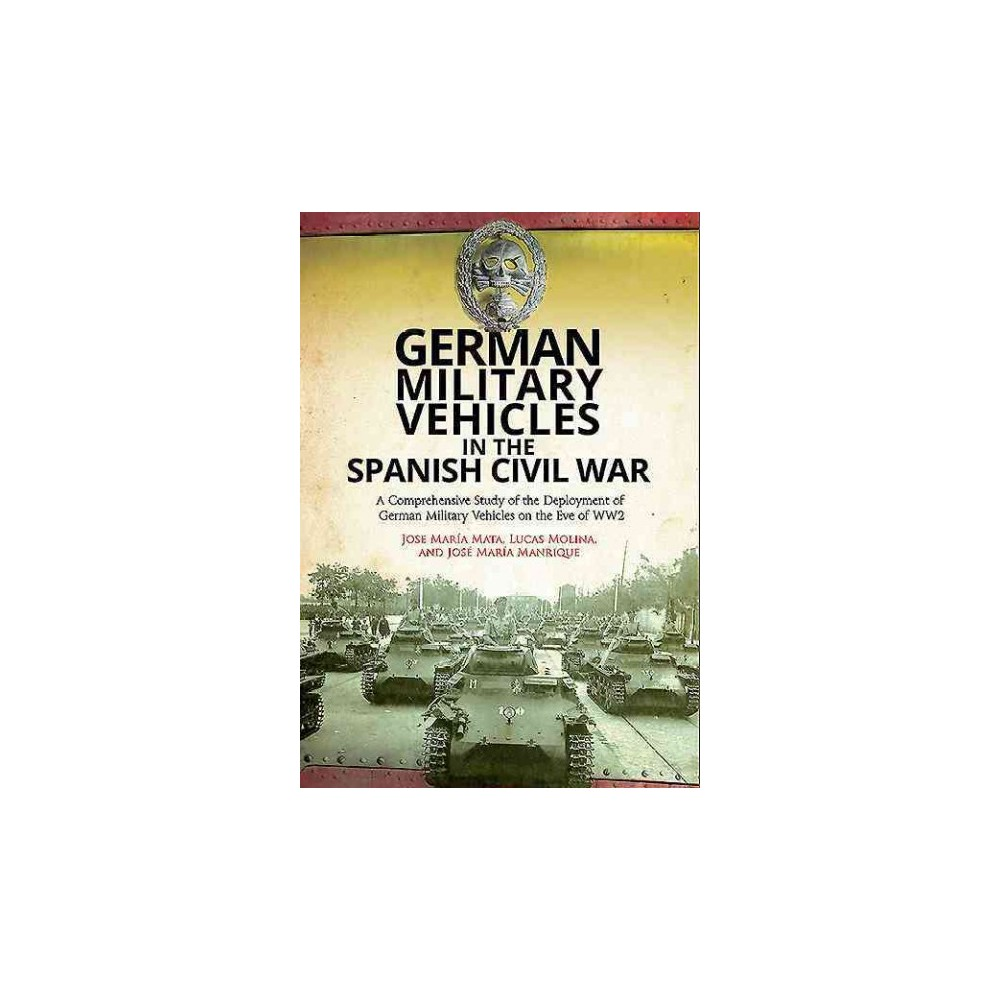 German Military Vehicles in the Spanish Civil War : A Comprehensive Study of the Deployment of German