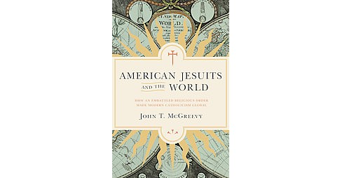 American Jesuits and the World : How an Embattled Religious Order Made Modern Catholicism Global - image 1 of 1