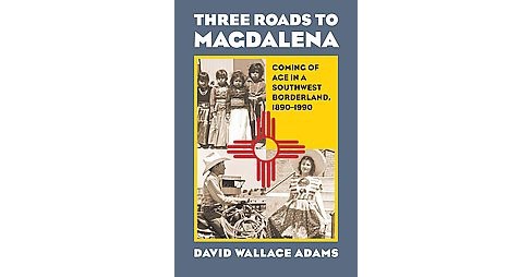 Three Roads to Magdalena : Coming of Age in a Southwest Borderland, 1890-1990 (Hardcover) (David Wallace - image 1 of 1