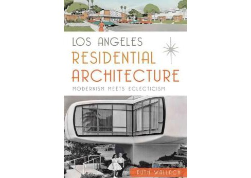 Los Angeles Residential Architecture : Modernism Meets Eclecticism (Paperback) (Ruth Wallach) - image 1 of 1