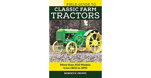 Field Guide to Classic Farm Tractors : More Than 400 Models from 1900 to 1970 (Paperback) (Robert N. - image 1 of 1