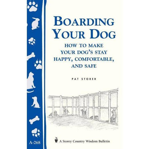 Boarding Your Dog: How to Make Your Dog's Stay Happy, Comfortable, and Safe - by  Pat Storer (Paperback) - image 1 of 1