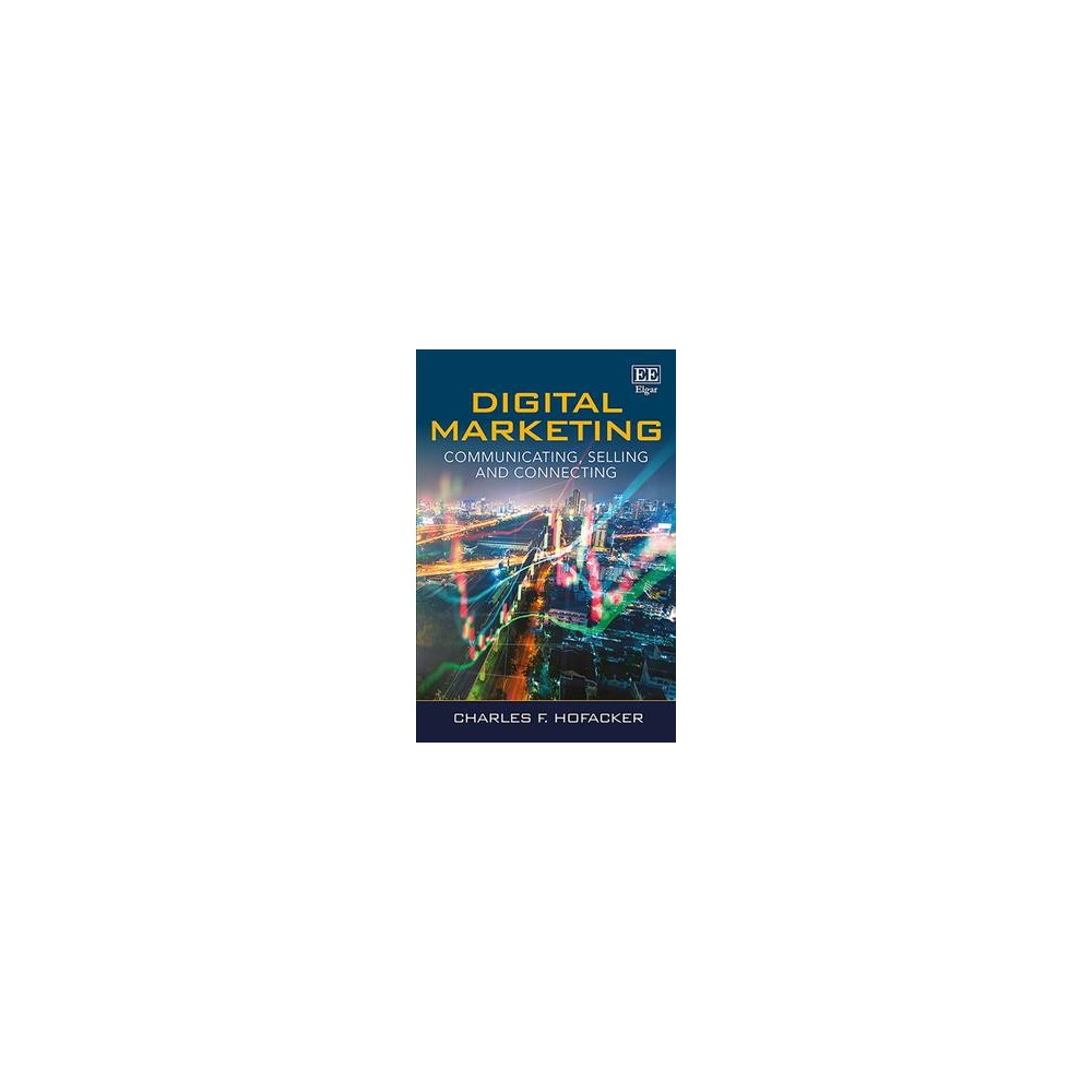 Digital Marketing : Communicating, Selling and Connecting - by Charles F. Hofacker (Paperback)
