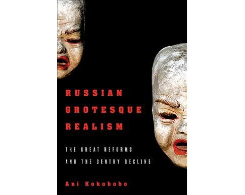 Russian Grotesque Realism : The Great Reforms and the Gentry Decline -  by Ani Kokobobo (Hardcover) - image 1 of 1