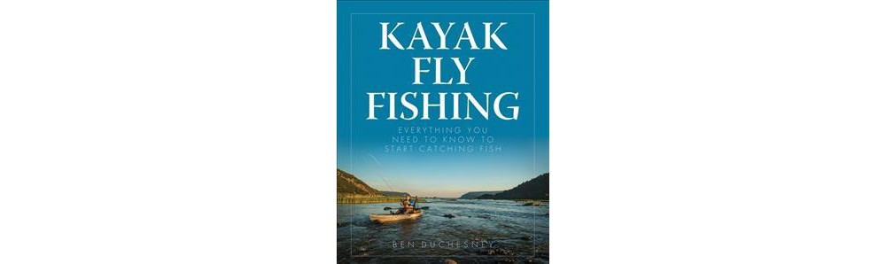 Kayak Fly Fishing : Everything You Need to Know to Start Catching Fish - by Ben Duchesney (Paperback)