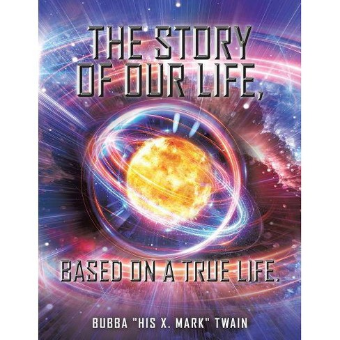 The Story of Our Life, based on a True Life. - by  Bubba His X Mark Twain (Paperback) - image 1 of 1