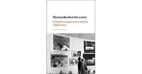Humanitarian Invasion : Global Development in Cold War Afghanistan (Hardcover) (Timothy Nunan) - image 1 of 1