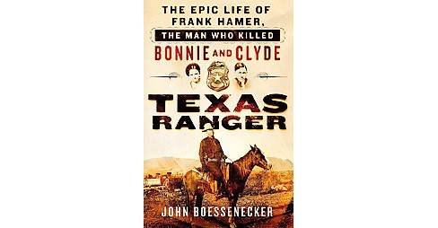 Texas Ranger : The Epic Life of Frank Hamer, the Man Who Killed Bonnie and Clyde (Hardcover) (John - image 1 of 1