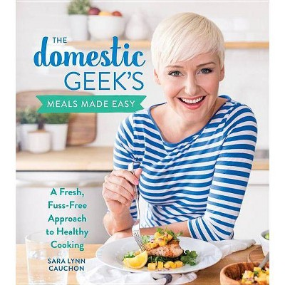 The Domestic Geek's Meals Made Easy - by Sara Lynn Cauchon (Hardcover)
