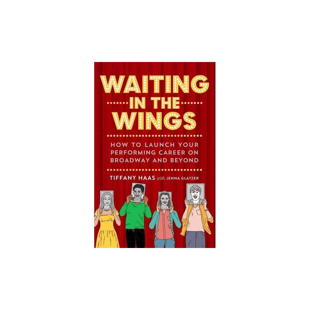 Waiting in the Wings : How to Launch Your Performing Career on Broadway and Beyond - (Paperback)