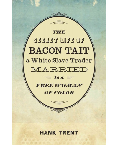 Secret Life of Bacon Tait, a White Slave Trader Married to a Free Woman of Color (Hardcover) (Hank - image 1 of 1