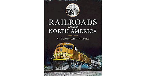 Railroads Across North America : An Illustrated History (Hardcover) (Claude Wiatrowski) - image 1 of 1