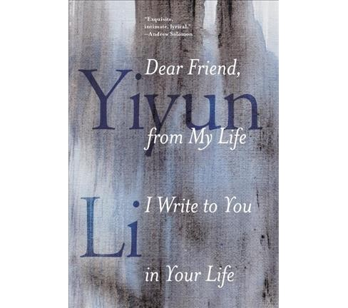 Dear Friend, from My Life I Write to You in Your Life (Hardcover) (Yiyun Li) - image 1 of 1