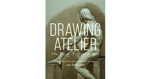 Drawing Atelier : The Figure: How to Draw in a Classical Style (Hardcover) (Jon Demartin) - image 1 of 1