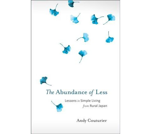 Abundance of Less : Lessons in Simple Living from Rural Japan -  by Andy Couturier (Paperback) - image 1 of 1
