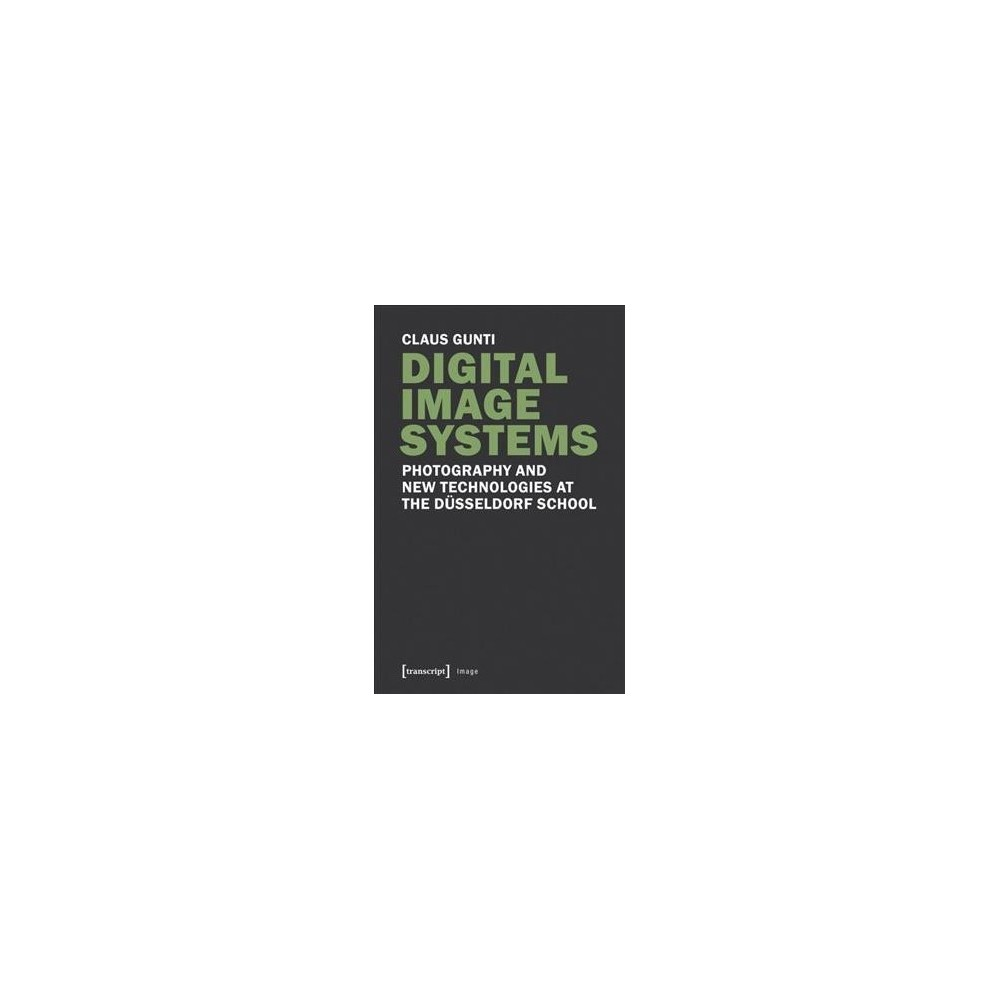 Digital Image Systems : Photography and New Technologies at the Düsseldorf School - (Paperback)