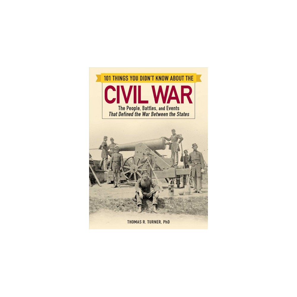 101 Things You Didn't Know About the Civil War : The People, Battles, and Events That Defined the War