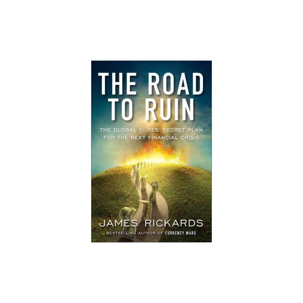 Road to Ruin : The Global Elites' Secret Plan for the Next Financial Crisis (Hardcover) (James Rickards)