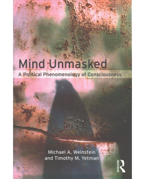 Mind Unmasked : A Political Phenomenology of Consciousness (Paperback) (Michael Weinstein & Timothy - image 1 of 1
