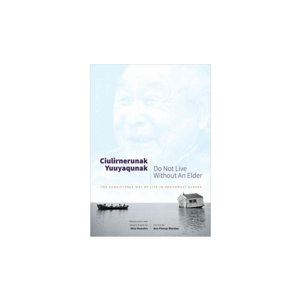 Ciulirnerunak Yuuyaqunak/Do Not Live Without an Elder : The Subsistence Way of Life in Southwest Alaska